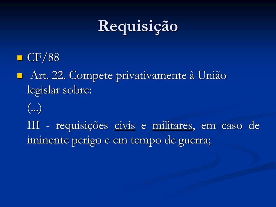 Requisição CF/88 CF/88 Art.22. Compete privativamente à União legislar sobre: Art.