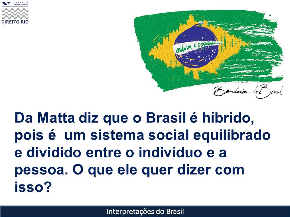Interpretações do Brasil Da Matta diz que o Brasil é híbrido, pois é um sistema social equilibrado e dividido entre o indivíduo e a pessoa. O que ele