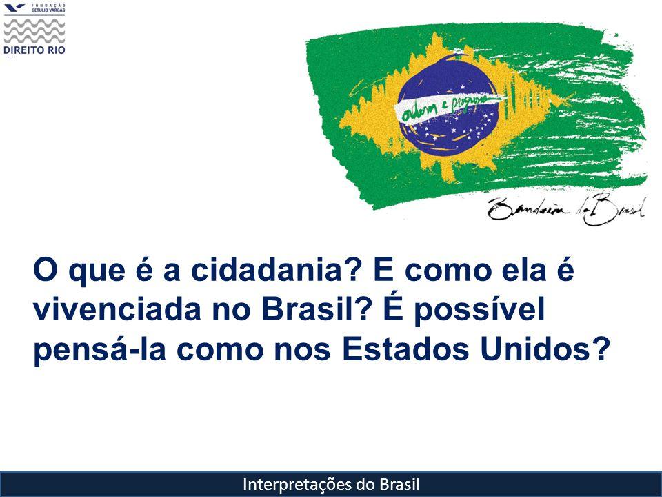 Interpretações do Brasil O que é a cidadania? E como ela é vivenciada no Brasil? É possível pensá-la como nos Estados Unidos?
