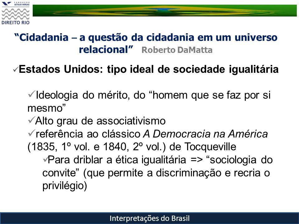 Cidadania – a questão da cidadania em um universo relacional Roberto DaMatta Interpretações do Brasil Estados Unidos: tipo ideal de sociedade igualitá