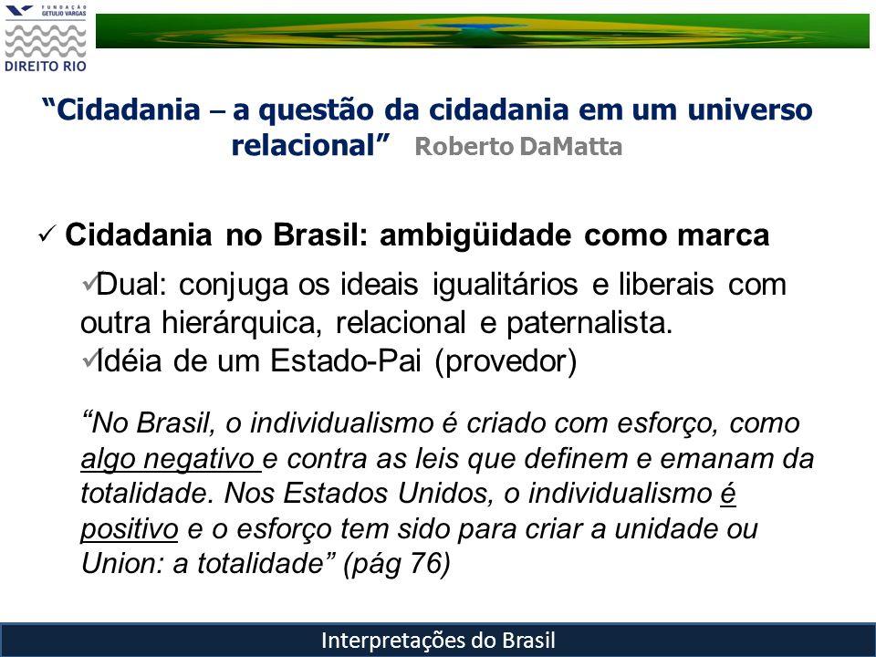 Cidadania – a questão da cidadania em um universo relacional Roberto DaMatta Interpretações do Brasil Nos Estados Unidos a idéia de comunidade está fundada na igualdade e homogeneidade de todos os seus membros, aqui concebidos como cidadãos (...) No Brasil, por contraste, a comunidade é necessariamente heterogênea, complementar e hierarquizada.