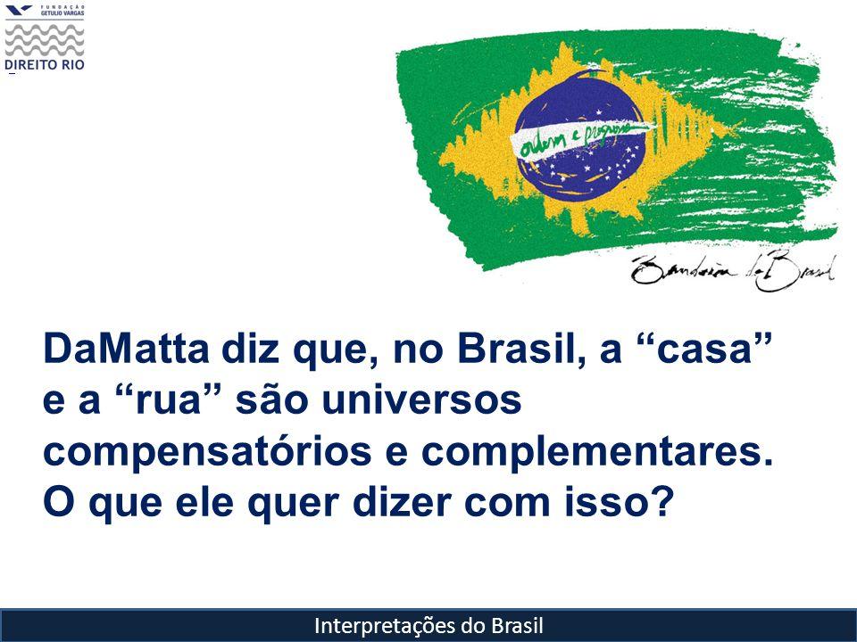 Interpretações do Brasil DaMatta diz que, no Brasil, a casa e a rua são universos compensatórios e complementares. O que ele quer dizer com isso?