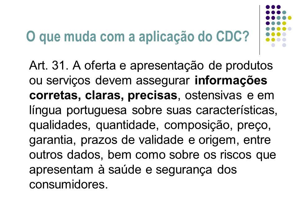 O que muda com a aplicação do CDC? Art. 31. A oferta e apresentação de produtos ou serviços devem assegurar informações corretas, claras, precisas, os