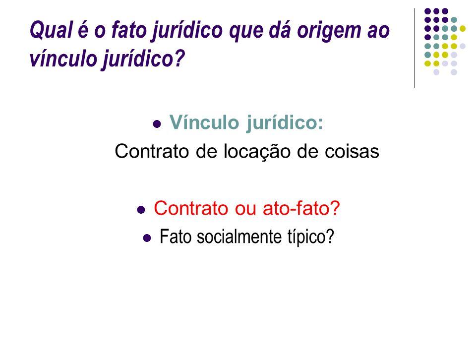Qual é o fato jurídico que dá origem ao vínculo jurídico? Vínculo jurídico: Contrato de locação de coisas Contrato ou ato-fato? Fato socialmente típic