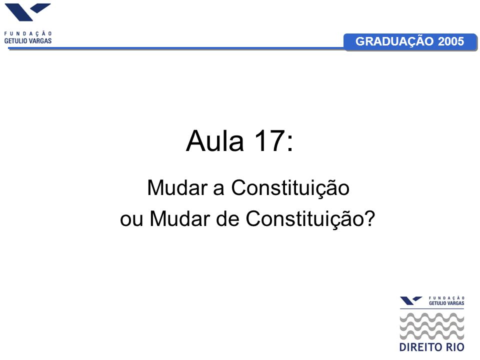 GRADUAÇÃO 2005 Aula 17: Mudar a Constituição ou Mudar de Constituição?