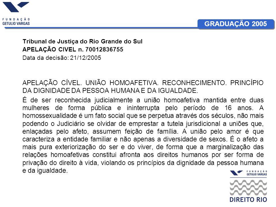 GRADUAÇÃO 2005 Tribunal de Justiça do Rio Grande do Sul APELAÇÃO CIVEL n. 70012836755 Data da decisão: 21/12/2005 APELAÇÃO CÍVEL. UNIÃO HOMOAFETIVA. R