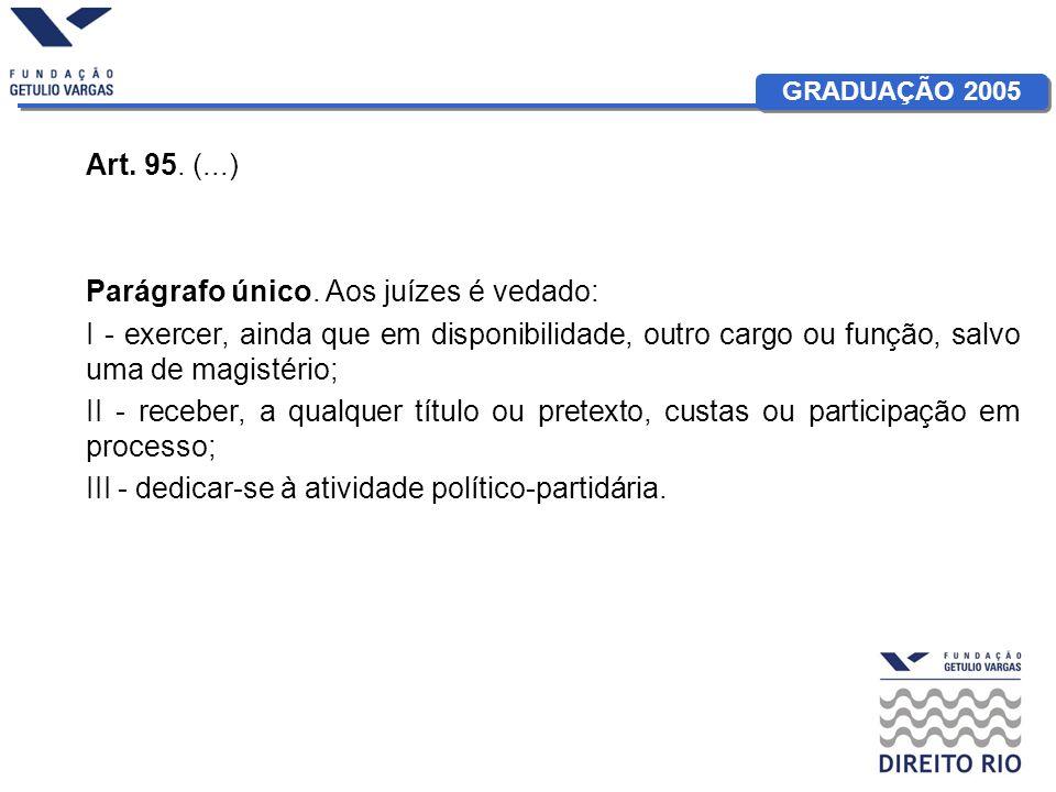 GRADUAÇÃO 2005 Art. 95. (...) Parágrafo único. Aos juízes é vedado: I - exercer, ainda que em disponibilidade, outro cargo ou função, salvo uma de mag