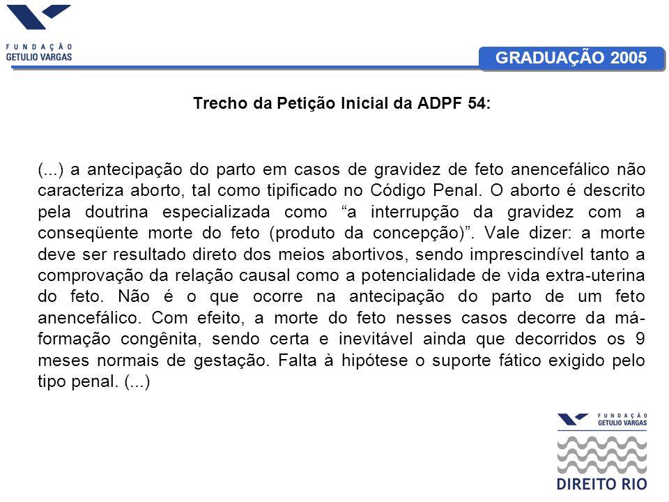 GRADUAÇÃO 2005 Trecho da Petição Inicial da ADPF 54: (...) a antecipação do parto em casos de gravidez de feto anencefálico não caracteriza aborto, ta