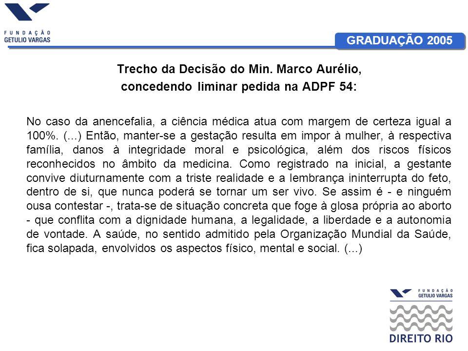 GRADUAÇÃO 2005 Trecho da Decisão do Min. Marco Aurélio, concedendo liminar pedida na ADPF 54: No caso da anencefalia, a ciência médica atua com margem