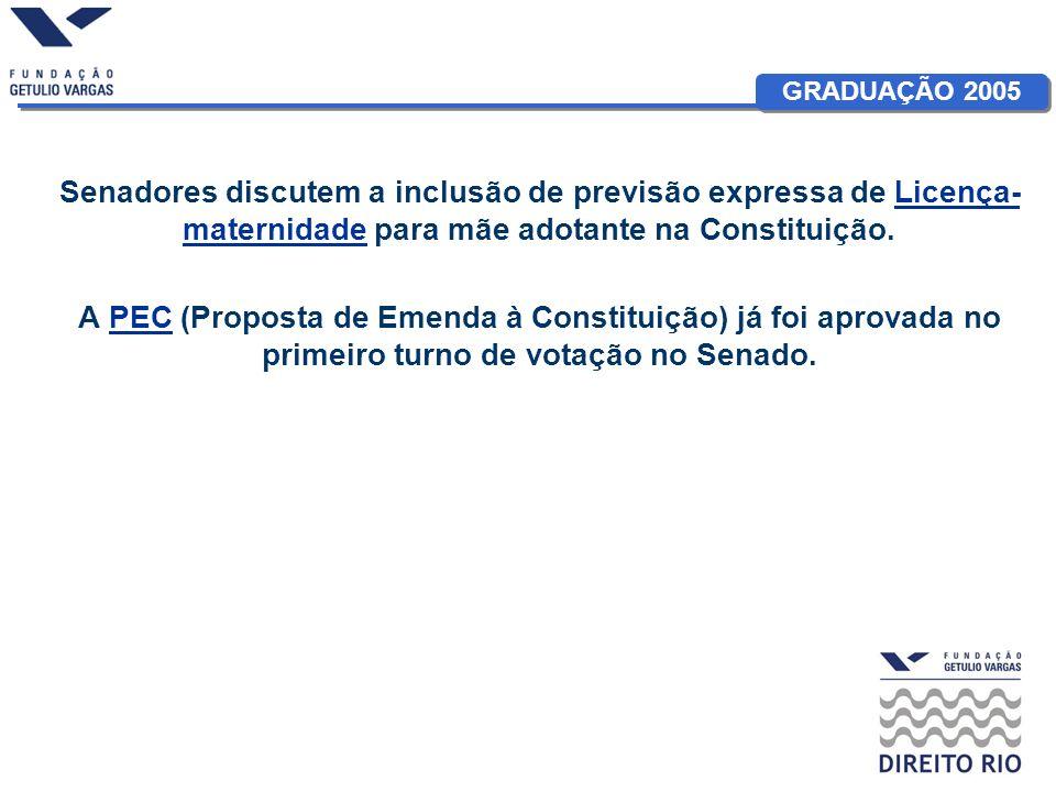 GRADUAÇÃO 2005 Senadores discutem a inclusão de previsão expressa de Licença- maternidade para mãe adotante na Constituição.Licença- maternidade A PEC