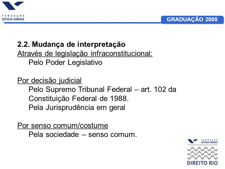GRADUAÇÃO 2005 2.2. Mudança de interpretação Através de legislação infraconstitucional: Pelo Poder Legislativo Por decisão judicial Pelo Supremo Tribu