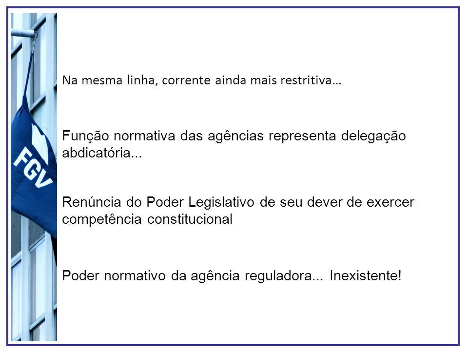 Na mesma linha, corrente ainda mais restritiva… Função normativa das agências representa delegação abdicatória... Renúncia do Poder Legislativo de seu