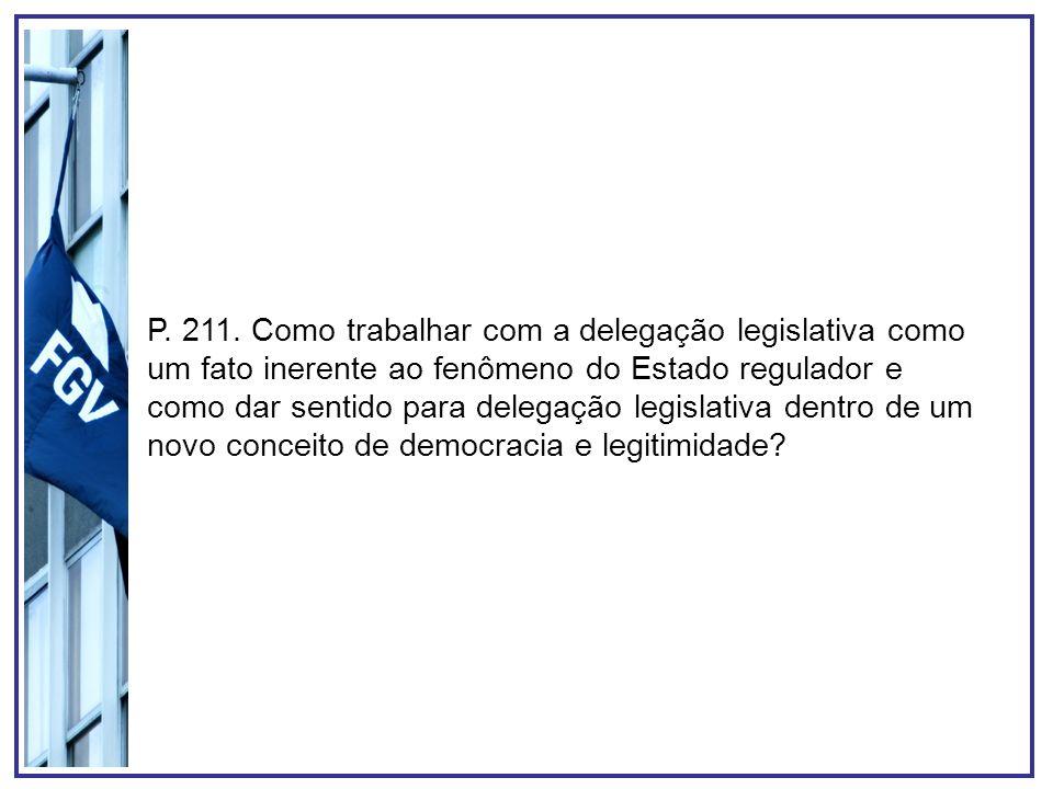 P. 211. Como trabalhar com a delegação legislativa como um fato inerente ao fenômeno do Estado regulador e como dar sentido para delegação legislativa