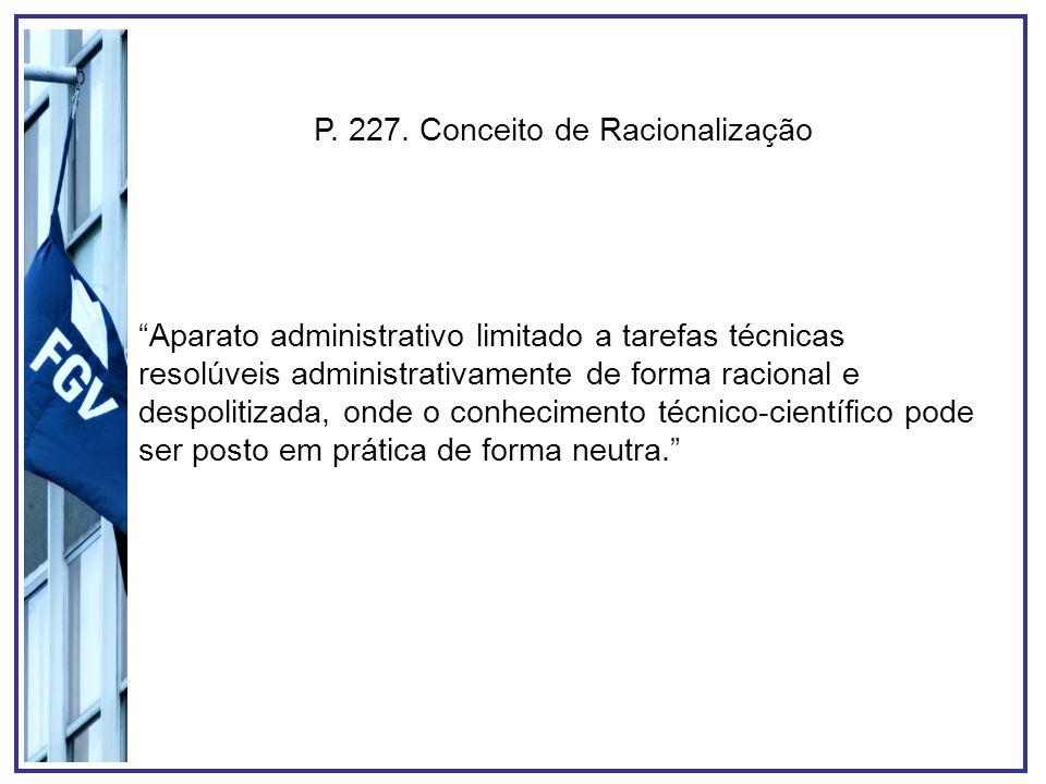 P. 227. Conceito de Racionalização Aparato administrativo limitado a tarefas técnicas resolúveis administrativamente de forma racional e despolitizada