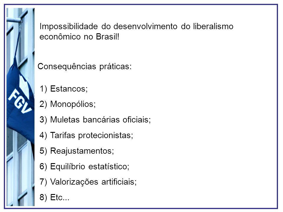 Impossibilidade do desenvolvimento do liberalismo econômico no Brasil! Consequências práticas: 1)Estancos; 2)Monopólios; 3)Muletas bancárias oficiais;