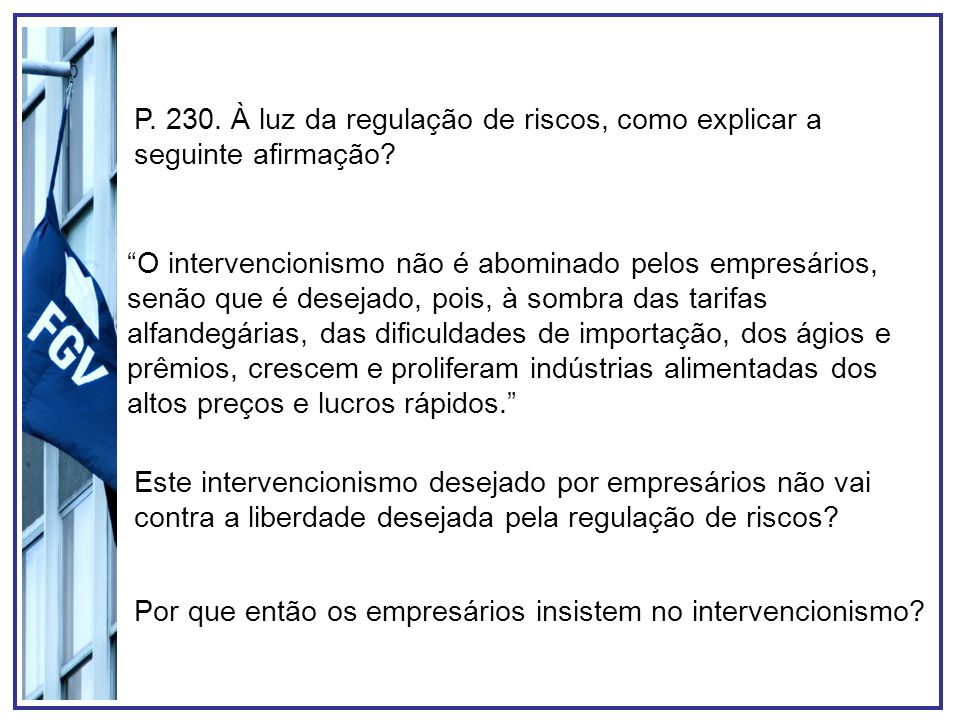 P. 230. À luz da regulação de riscos, como explicar a seguinte afirmação? O intervencionismo não é abominado pelos empresários, senão que é desejado,
