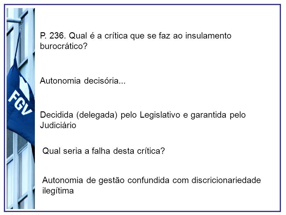 P. 236. Qual é a crítica que se faz ao insulamento burocrático? Autonomia decisória... Decidida (delegada) pelo Legislativo e garantida pelo Judiciári