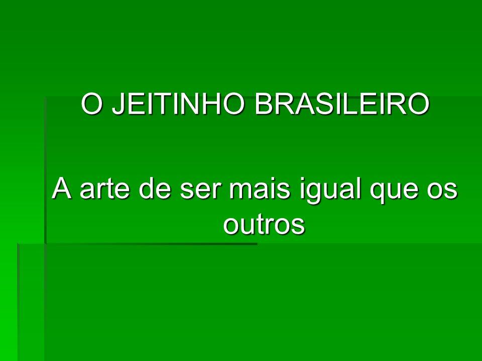 O JEITINHO BRASILEIRO A arte de ser mais igual que os outros