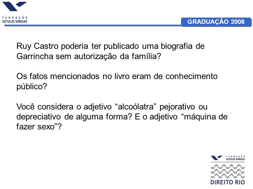GRADUAÇÃO 2008 Ruy Castro poderia ter publicado uma biografia de Garrincha sem autorização da família? Os fatos mencionados no livro eram de conhecime