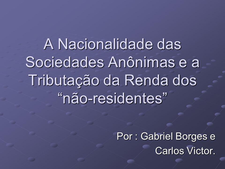 A Nacionalidade das Sociedades Anônimas e a Tributação da Renda dos não-residentes Por : Gabriel Borges e Carlos Victor.