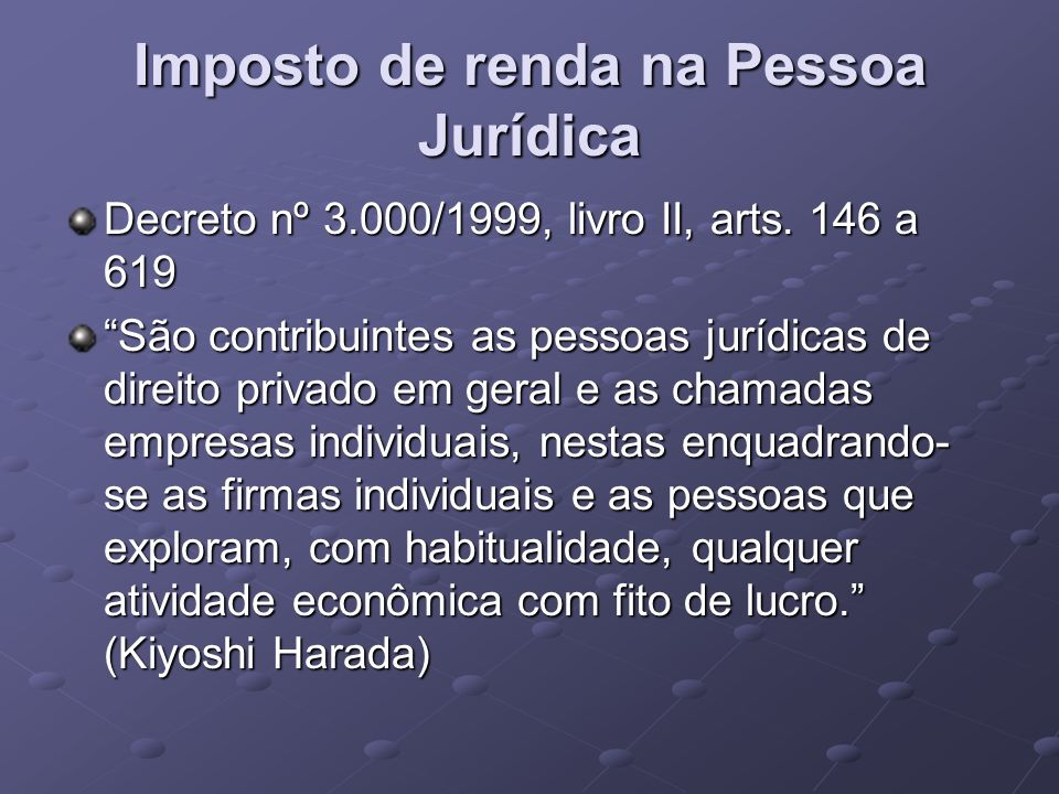 Imposto de renda na Pessoa Jurídica Decreto nº 3.000/1999, livro II, arts. 146 a 619 São contribuintes as pessoas jurídicas de direito privado em gera