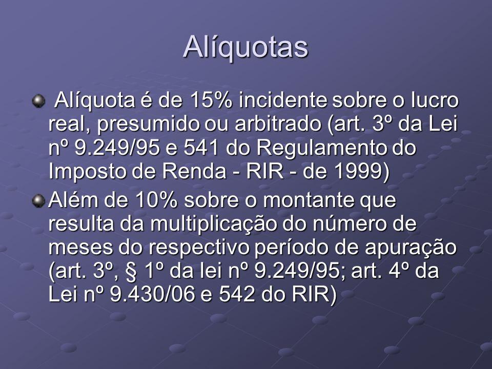 Alíquotas Alíquota é de 15% incidente sobre o lucro real, presumido ou arbitrado (art. 3º da Lei nº 9.249/95 e 541 do Regulamento do Imposto de Renda