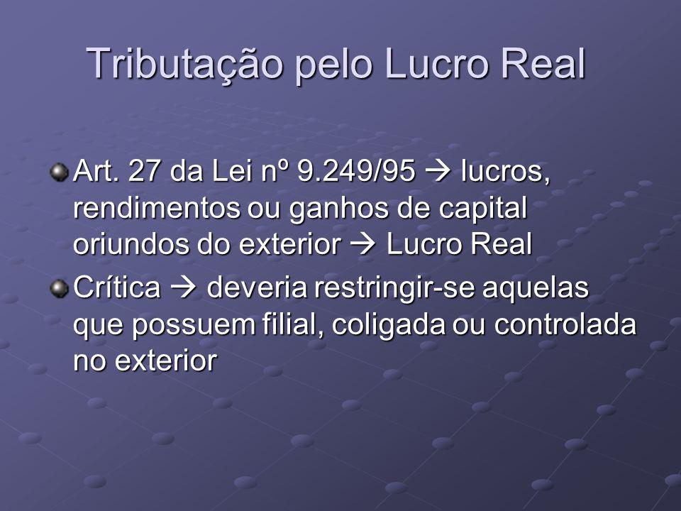 Tributação pelo Lucro Real Art. 27 da Lei nº 9.249/95 lucros, rendimentos ou ganhos de capital oriundos do exterior Lucro Real Crítica deveria restrin