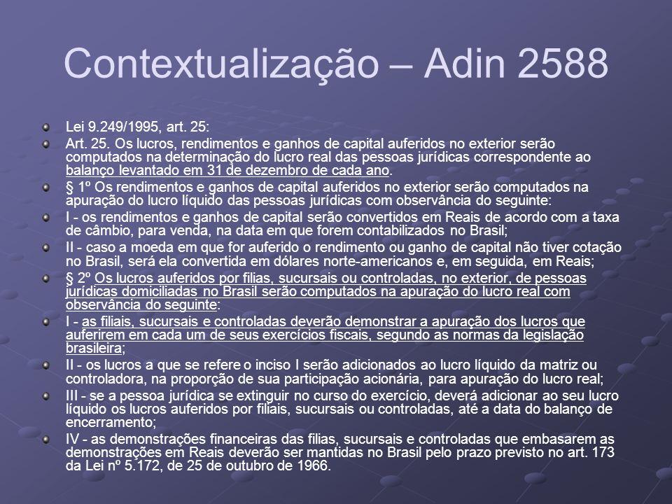 Contextualização – Adin 2588 Lei 9.249/1995, art. 25: Art. 25. Os lucros, rendimentos e ganhos de capital auferidos no exterior serão computados na de