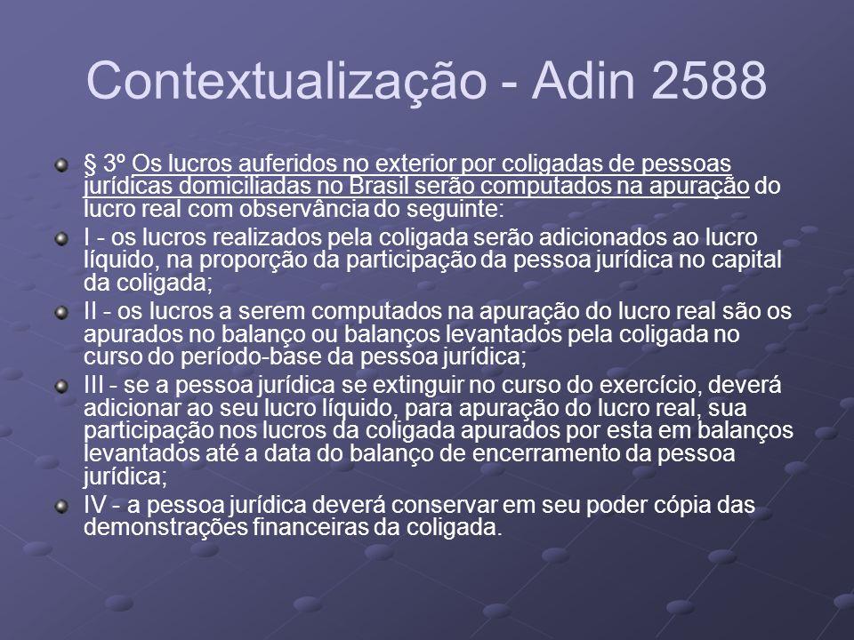Contextualização - Adin 2588 § 3º Os lucros auferidos no exterior por coligadas de pessoas jurídicas domiciliadas no Brasil serão computados na apuraç