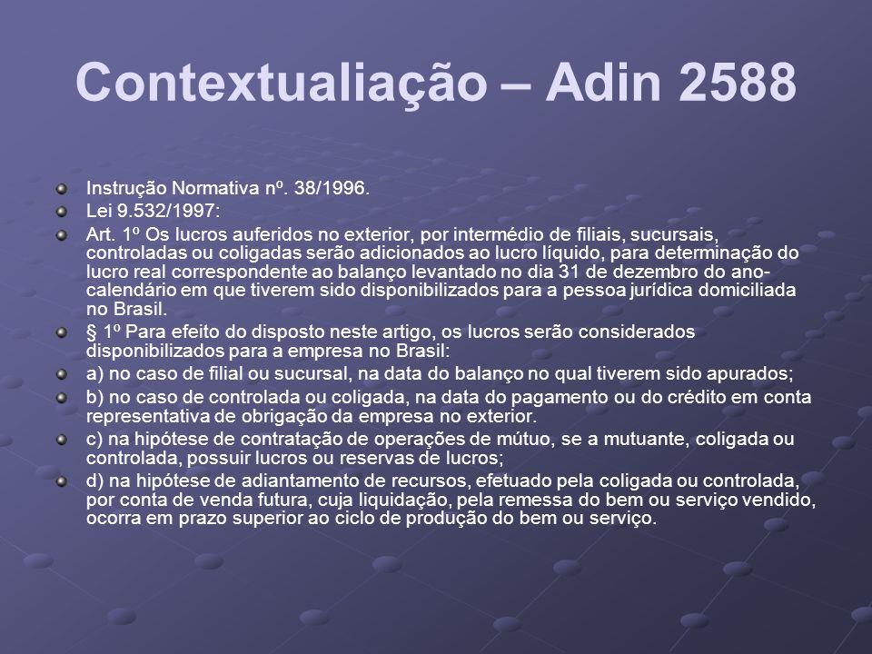 Contextualiação – Adin 2588 Instrução Normativa nº. 38/1996. Lei 9.532/1997: Art. 1º Os lucros auferidos no exterior, por intermédio de filiais, sucur