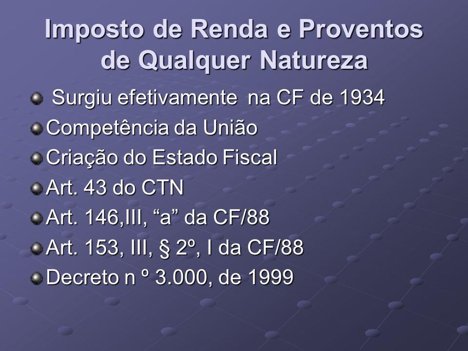 Imposto de Renda e Proventos de Qualquer Natureza Surgiu efetivamente na CF de 1934 Surgiu efetivamente na CF de 1934 Competência da União Criação do