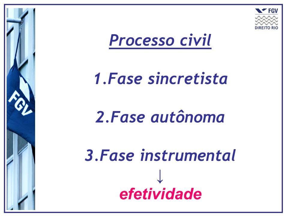 Processo civil 1.Fase sincretista 2.Fase autônoma 3.Fase instrumental efetividade