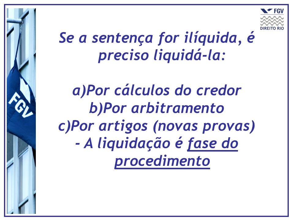 Se a sentença for ilíquida, é preciso liquidá-la: a)Por cálculos do credor b)Por arbitramento c)Por artigos (novas provas) - A liquidação é fase do pr
