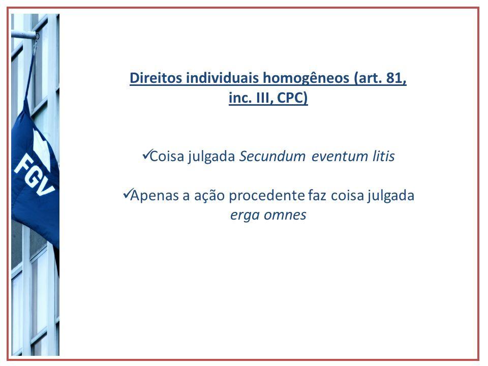 Direitos individuais homogêneos (art. 81, inc. III, CPC) Coisa julgada Secundum eventum litis Apenas a ação procedente faz coisa julgada erga omnes