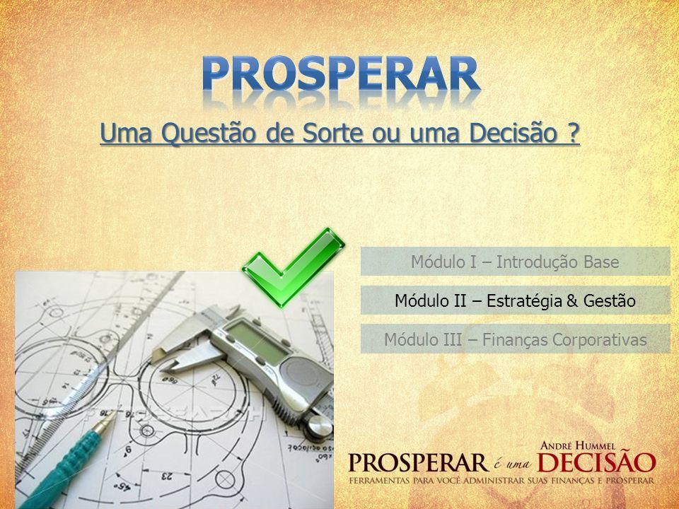 Módulo I – Introdução Base Uma Questão de Sorte ou uma Decisão ? Módulo II – Estratégia & Gestão Módulo III – Finanças Corporativas