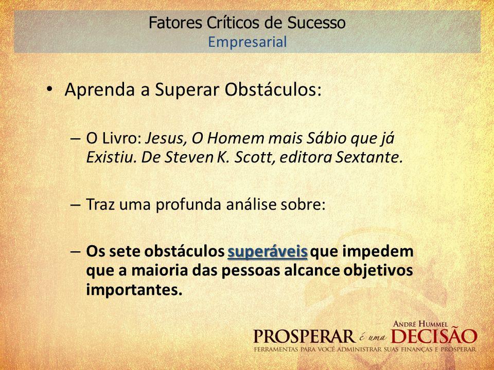 Aprenda a Superar Obstáculos: – O Livro: Jesus, O Homem mais Sábio que já Existiu. De Steven K. Scott, editora Sextante. – Traz uma profunda análise s
