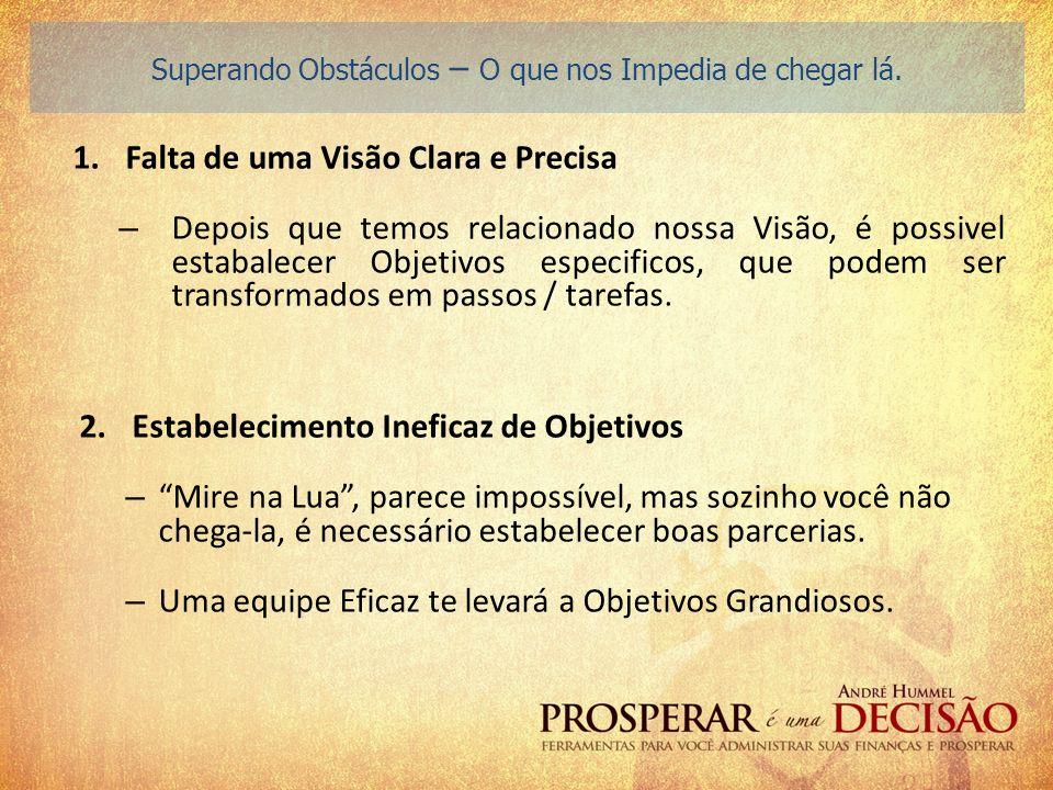 1.Falta de uma Visão Clara e Precisa – Depois que temos relacionado nossa Visão, é possivel estabalecer Objetivos especificos, que podem ser transform