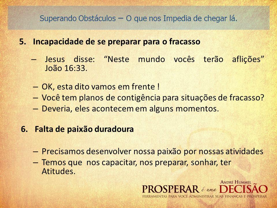 5.Incapacidade de se preparar para o fracasso – Jesus disse: Neste mundo vocês terão aflições João 16:33. – OK, esta dito vamos em frente ! – Você tem