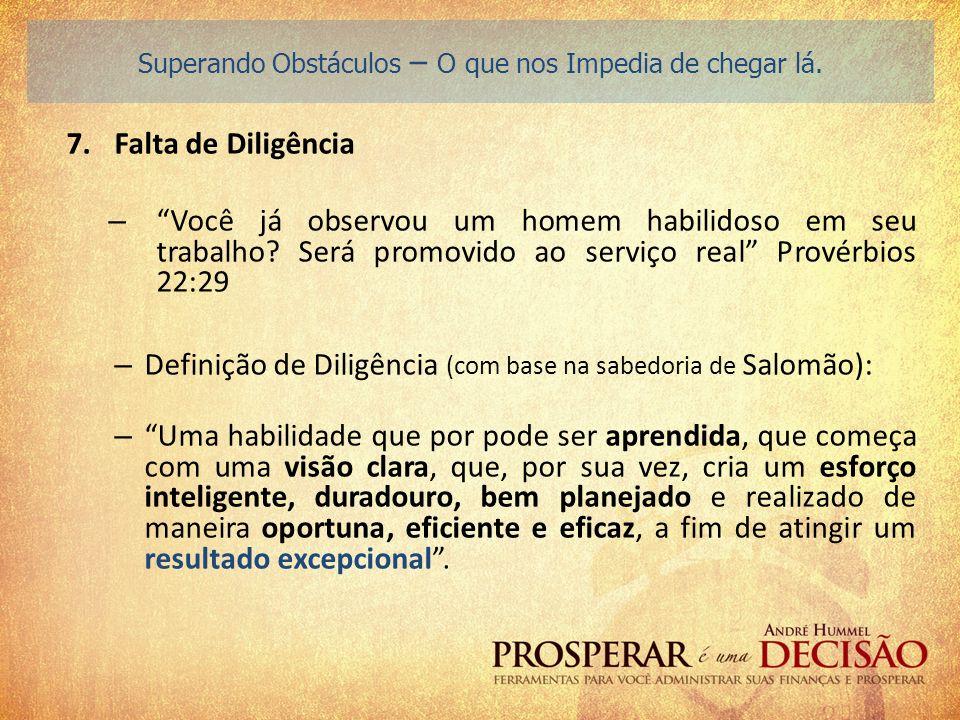 7.Falta de Diligência – Você já observou um homem habilidoso em seu trabalho? Será promovido ao serviço real Provérbios 22:29 – Definição de Diligênci