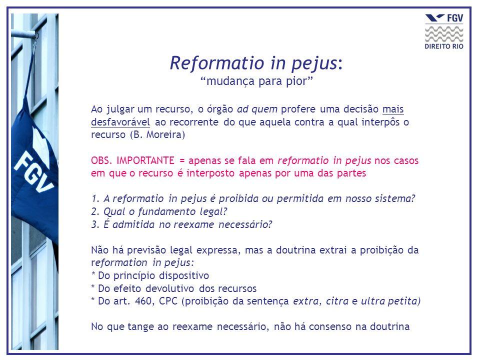 Reformatio in pejus: mudança para pior Ao julgar um recurso, o órgão ad quem profere uma decisão mais desfavorável ao recorrente do que aquela contra