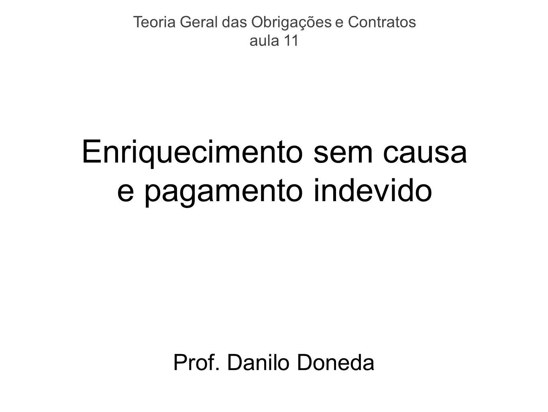 Enriquecimento sem causa e pagamento indevido Prof. Danilo Doneda Teoria Geral das Obrigações e Contratos aula 11