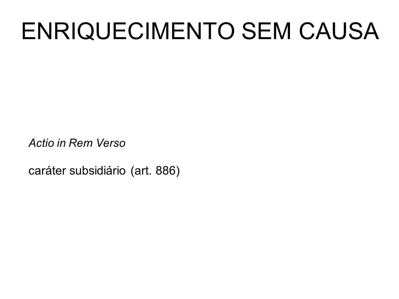 ENRIQUECIMENTO SEM CAUSA Actio in Rem Verso caráter subsidiário (art. 886)