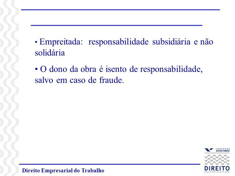 Direito Empresarial do Trabalho Empreitada: responsabilidade subsidiária e não solidária O dono da obra é isento de responsabilidade, salvo em caso de fraude.