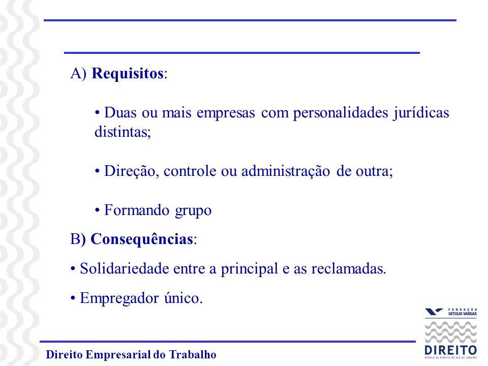Direito Empresarial do Trabalho A) Requisitos: Duas ou mais empresas com personalidades jurídicas distintas; Direção, controle ou administração de outra; Formando grupo B) Consequências: Solidariedade entre a principal e as reclamadas.