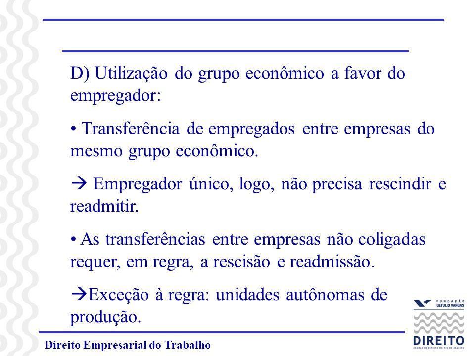 Direito Empresarial do Trabalho D) Utilização do grupo econômico a favor do empregador: Transferência de empregados entre empresas do mesmo grupo econômico.