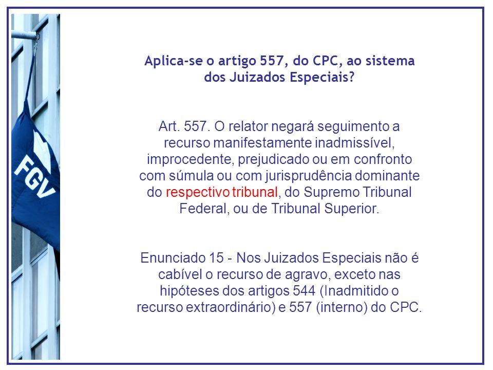 Aplica-se o artigo 557, do CPC, ao sistema dos Juizados Especiais? Art. 557. O relator negará seguimento a recurso manifestamente inadmissível, improc
