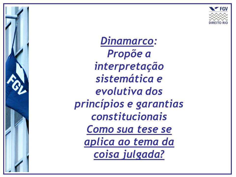 Dinamarco: Propõe a interpretação sistemática e evolutiva dos princípios e garantias constitucionais Como sua tese se aplica ao tema da coisa julgada?