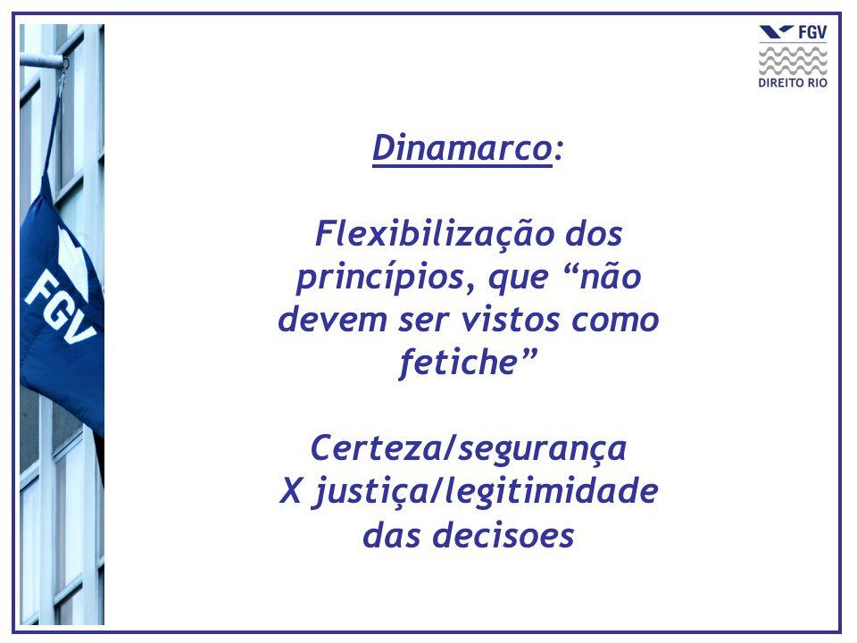 Dinamarco: Flexibilização dos princípios, que não devem ser vistos como fetiche Certeza/segurança X justiça/legitimidade das decisoes