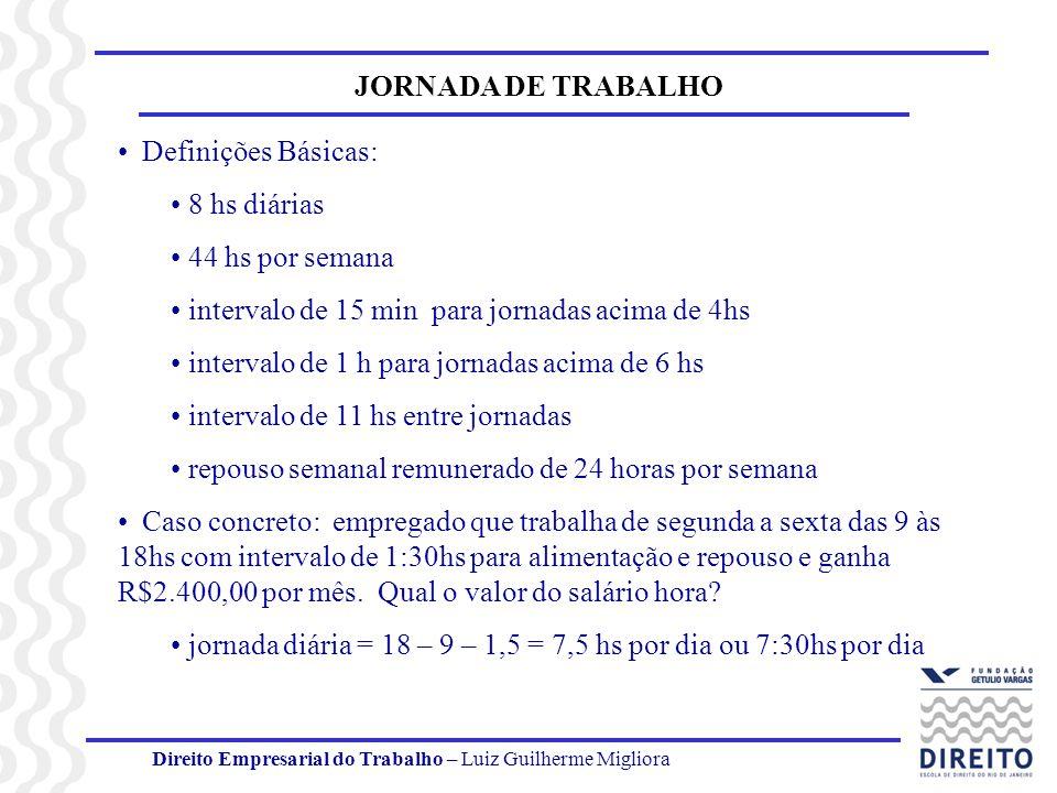 Direito Empresarial do Trabalho - Luiz Guilherme Migliora JORNADA DE TRABALHO Jornada semanal = 7,5 X 5 dias = 37,5 horas Considerando que há seia dias de trabalho por semana, a jornada diária real, desconsiderando a compensação semanal = 37,5/6 = 6,25 ou 6:15hs por dia Jornada mensal = 6,25 X 30 dias (RSR incluído) = 187,5 hs Para determinar o valor do salário hora, deve-se dividir R$2.400 por 187,5 = R$172,80 O salário hora é a base para se calcular o valor devido a título de horas extras.