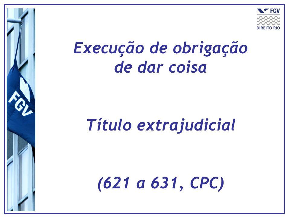 Execução de obrigação de dar coisa Título extrajudicial (621 a 631, CPC)